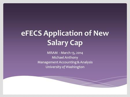 EFECS Application of New Salary Cap MRAM - March 13, 2014 Michael Anthony Management Accounting & Analysis University of Washington.