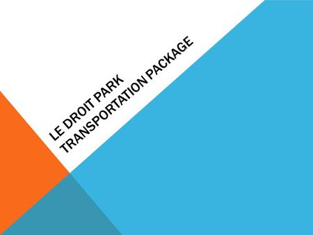 LE DROIT PARK TRANSPORTATION PACKAGE. BACKGROUND Neighbors across LeDroit have been dealing with many transportation related issues over the years with.