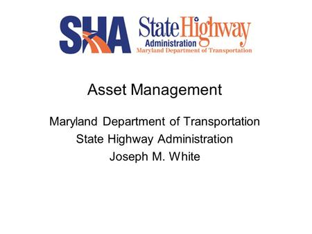 Asset Management Maryland Department of Transportation State Highway Administration Joseph M. White.
