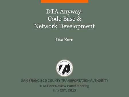 SAN FRANCISCO COUNTY TRANSPORTATION AUTHORITY DTA Anyway: Code Base & Network Development Lisa Zorn DTA Peer Review Panel Meeting July 25 th, 2012.