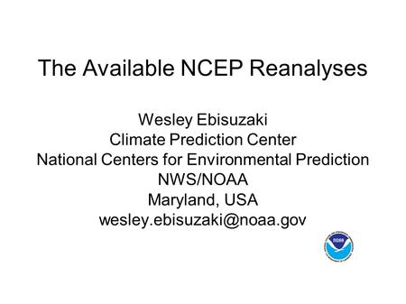 The Available NCEP Reanalyses Wesley Ebisuzaki Climate Prediction Center National Centers for Environmental Prediction NWS/NOAA Maryland, USA