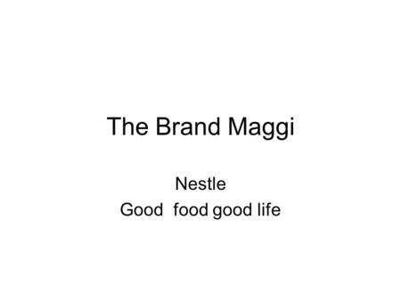 The Brand Maggi Nestle Good food good life. Outline of the presentation Nestle company profile and basic product category Maggi noodles Market share,