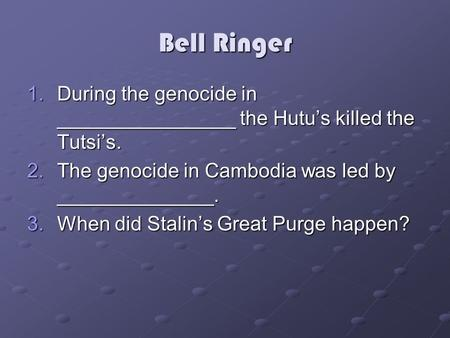 Bell Ringer 1.During the genocide in ________________ the Hutu's killed the Tutsi's. 2.The genocide in Cambodia was led by ______________. 3.When did Stalin's.