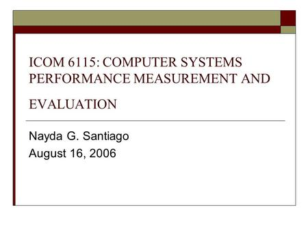 ICOM 6115: COMPUTER SYSTEMS PERFORMANCE MEASUREMENT AND EVALUATION Nayda G. Santiago August 16, 2006.