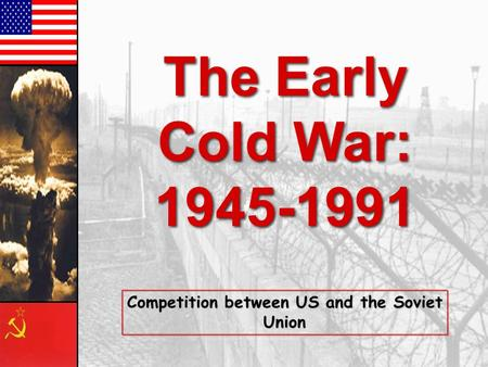 The Early Cold War: 1945-1991 The Early Cold War: 1945-1991 Competition between US and the Soviet Union.