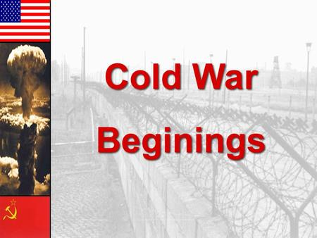 Cold War Beginings Cold War Beginings Main Themes Soviet Union & Communism US & Western Democracies/ Capitalism Main Themes: 1.Global Bi-Polarization.