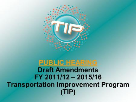 PUBLIC HEARING Draft Amendments FY 2011/12 – 2015/16 Transportation Improvement Program (TIP)