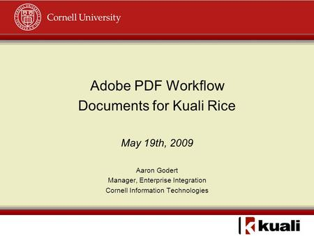 Adobe PDF Workflow Documents for Kuali Rice May 19th, 2009 Aaron Godert Manager, Enterprise Integration Cornell Information Technologies.