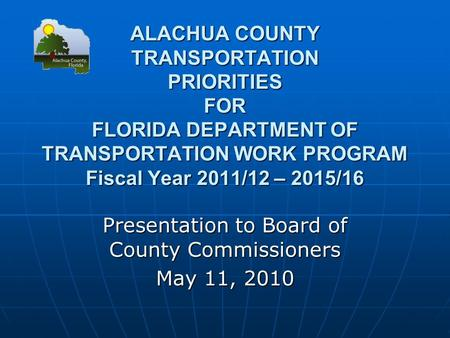 ALACHUA COUNTY TRANSPORTATION PRIORITIES FOR FLORIDA DEPARTMENT OF TRANSPORTATION WORK PROGRAM Fiscal Year 2011/12 – 2015/16 Presentation to Board of County.