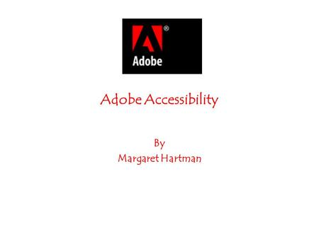 Adobe Accessibility By Margaret Hartman. Who Benefits: Individuals who have motor impairments, low vision, or blindness Creators of PDF documents and.