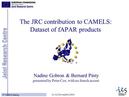 1 3 rd CAMELS Meeting 11-12 November 2003 Nadine Gobron & Bernard Pinty presented by Peter Cox, with no french accent The JRC contribution to CAMELS: Dataset.