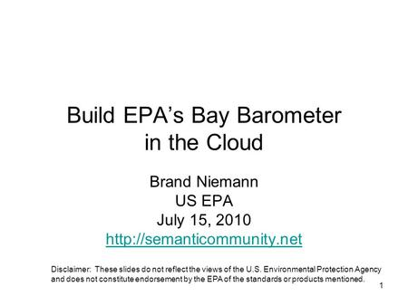 1 Build EPA's Bay Barometer in the Cloud Brand Niemann US EPA July 15, 2010  Disclaimer: These slides do not reflect the views.