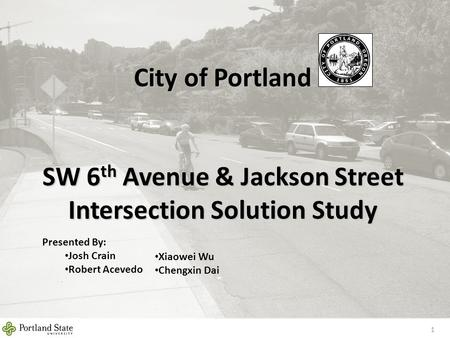 City of Portland SW 6 th Avenue & Jackson Street Intersection Solution Study 1 Presented By: Josh Crain Robert Acevedo Xiaowei Wu Chengxin Dai.