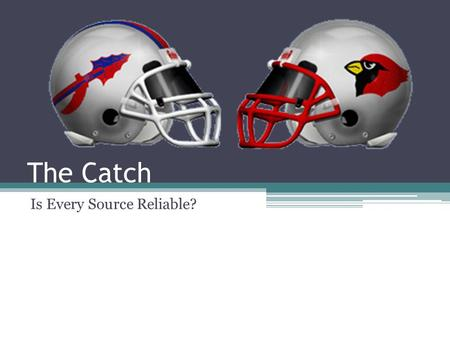 The Catch Is Every Source Reliable?. The Situation The annual Madison Central Indians versus George Rogers Clark Cardinals football game was played Friday.