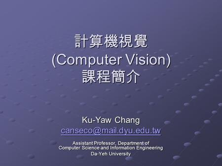 計算機視覺 (Computer Vision) 課程簡介 Ku-Yaw Chang Assistant Professor, Department of Computer Science and Information Engineering Da-Yeh.