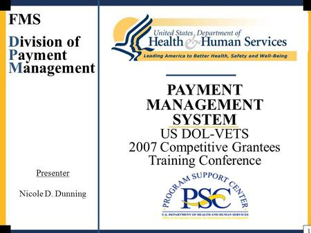 1 PAYMENT MANAGEMENT SYSTEM US DOL-VETS 2007 Competitive Grantees Training Conference FMS Division of Payment Management Presenter Nicole D. Dunning.