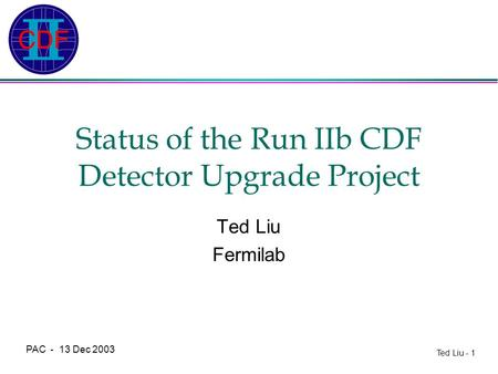 Ted Liu - 1 PAC - 13 Dec 2003 Status of the Run IIb CDF Detector Upgrade Project Ted Liu Fermilab.
