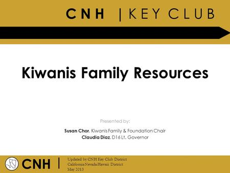 C N H | K E Y C L U B CNH | Updated by CNH Key Club District California-Nevada-Hawaii District May 2013 Presented by: Kiwanis Family Resources Susan Chor,