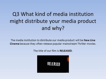 Q3 What kind of media institution might distribute your media product and why? The media institution to distribute our media product will be New Line Cinema.