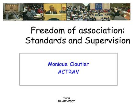 Turin 04-07-2007 Freedom of association: Standards and Supervision Monique Cloutier ACTRAV.
