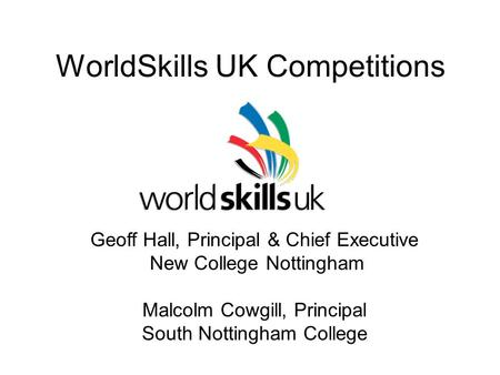 WorldSkills UK Competitions Geoff Hall, Principal & Chief Executive New College Nottingham Malcolm Cowgill, Principal South Nottingham College.