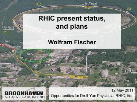 RHIC present status, and plans Wolfram Fischer 12 May 2011 Opportunities for Drell-Yan Physics at RHIC, BNL.