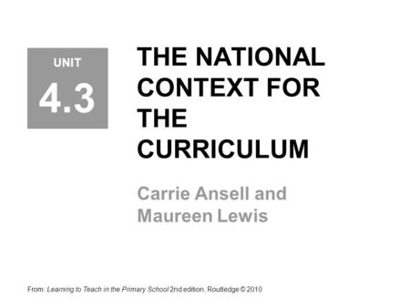 THE NATIONAL CONTEXT FOR THE CURRICULUM Carrie Ansell and Maureen Lewis From: Learning to Teach in the Primary School 2nd edition, Routledge © 2010 UNIT.