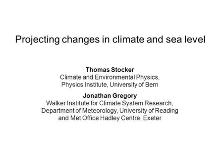 Projecting changes in climate and sea level Thomas Stocker Climate and Environmental Physics, Physics Institute, University of Bern Jonathan Gregory Walker.