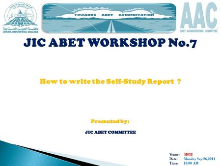 Venue: M038 Date: Monday Sep 26,2011 Time: 10:00 AM JIC ABET WORKSHOP No.7 How to write the Self-Study Report ? Presented by: JIC ABET COMMITTEE.