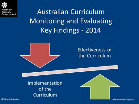 W Title of Presentation NT Board of Studies www.education.nt.gov.au Australian Curriculum Monitoring and Evaluating Key Findings - 2014 Effectiveness of.