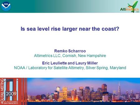 Is sea level rise larger near the coast? Remko Scharroo Altimetrics LLC, Cornish, New Hampshire Eric Leuliette and Laury Miller NOAA / Laboratory for Satellite.