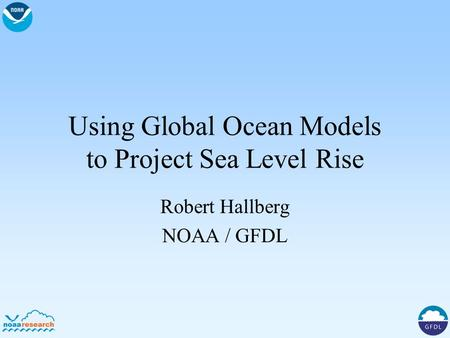 Using Global Ocean Models to Project Sea Level Rise Robert Hallberg NOAA / GFDL.