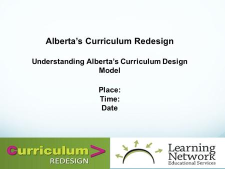 Alberta's Curriculum Redesign Understanding Alberta's Curriculum Design Model Place: Time: Date.
