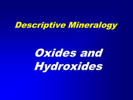 Descriptive Mineralogy Oxides and Hydroxides. Classification of the Minerals Non-Silicates –Native Elements –Halides –Sulfides –Oxides –Hydroxides –Carbonates.