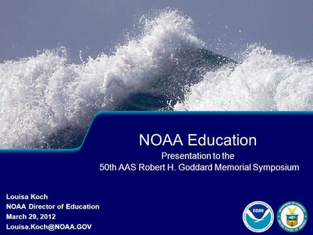 NOAA Education Presentation to the 50th AAS Robert H. Goddard Memorial Symposium Louisa Koch NOAA Director of Education March 29, 2012