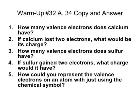 Warm-Up #32 A. 34 Copy and Answer 1.How many valence electrons does calcium have? 2.If calcium lost two electrons, what would be its charge? 3.How many.