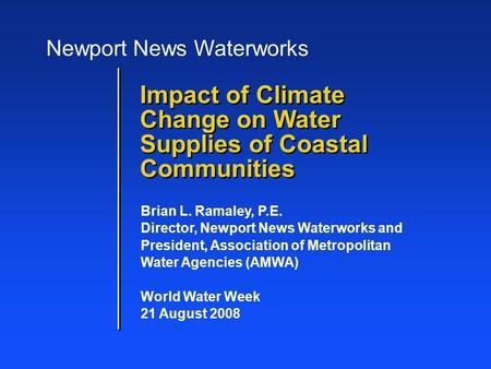 Impact of Climate Change on Water Supplies of Coastal Communities Brian L. Ramaley, P.E. Director, Newport News Waterworks and President, Association of.