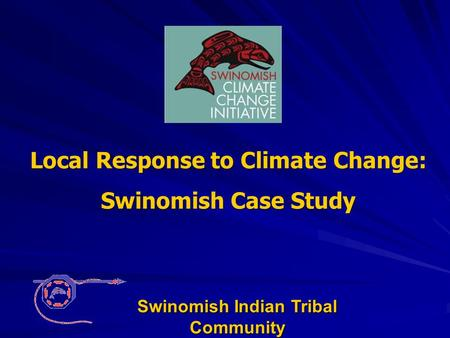 Local Response to Climate Change: Swinomish Case Study Swinomish Indian Tribal Community.