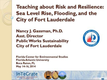Teaching about Risk and Resilience: Sea Level Rise, Flooding, and the City of Fort Lauderdale Nancy J. Gassman, Ph.D. Asst. Director Public Works Sustainability.