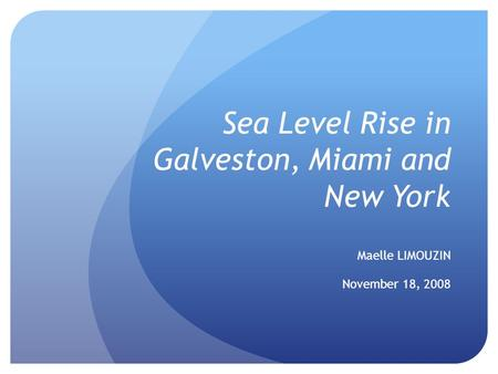 Sea Level Rise in Galveston, Miami and New York Maelle LIMOUZIN November 18, 2008.