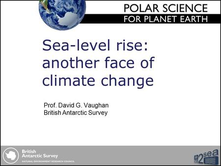 Prof. David G. Vaughan British Antarctic Survey Sea-level rise: another face of climate change.