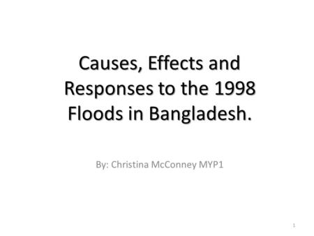Causes, Effects and Responses to the 1998 Floods in Bangladesh. By: Christina McConney MYP1 1.