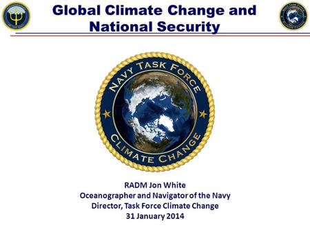 Global Climate Change and National Security RADM Jon White Oceanographer and Navigator of the Navy Director, Task Force Climate Change 31 January 2014.