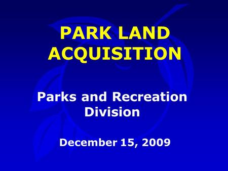 Parks and Recreation Division December 15, 2009 PARK LAND ACQUISITION.