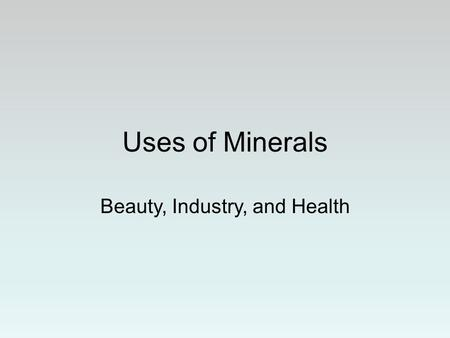 Uses of Minerals Beauty, Industry, and Health. Gems Gems are valuable because they are rare and beautiful.