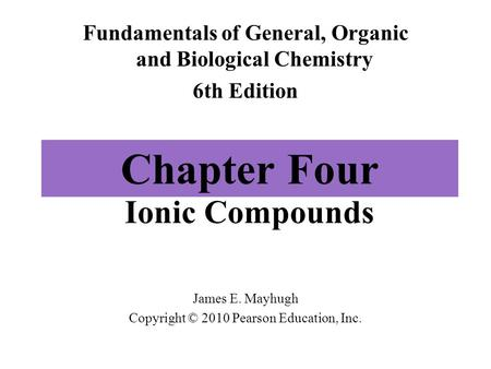 Chapter Four Ionic Compounds Fundamentals of General, Organic and Biological Chemistry 6th Edition James E. Mayhugh Copyright © 2010 Pearson Education,