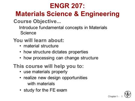 Chapter 1 - 1 ENGR 207: Materials Science & Engineering Course Objective... Introduce fundamental concepts in Materials Science You will learn about: material.