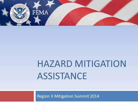 HAZARD MITIGATION ASSISTANCE Region X Mitigation Summit 2014.
