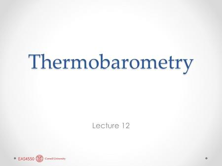 Thermobarometry Lecture 12. We now have enough thermodynamics to put it to some real use: calculating the temperatures and pressures at which mineral.