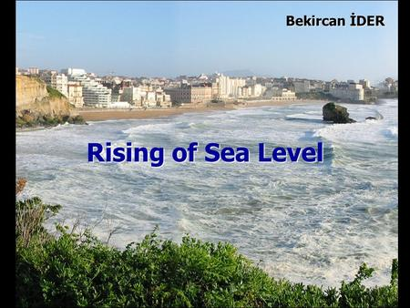 Rising of Sea Level Bekircan İDER. In the world, the sea level has been rising about 1.8 mm/year for the past century.
